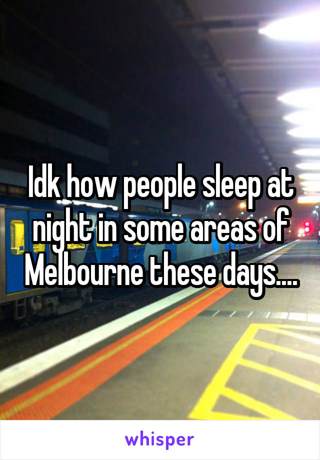 Idk how people sleep at night in some areas of Melbourne these days....