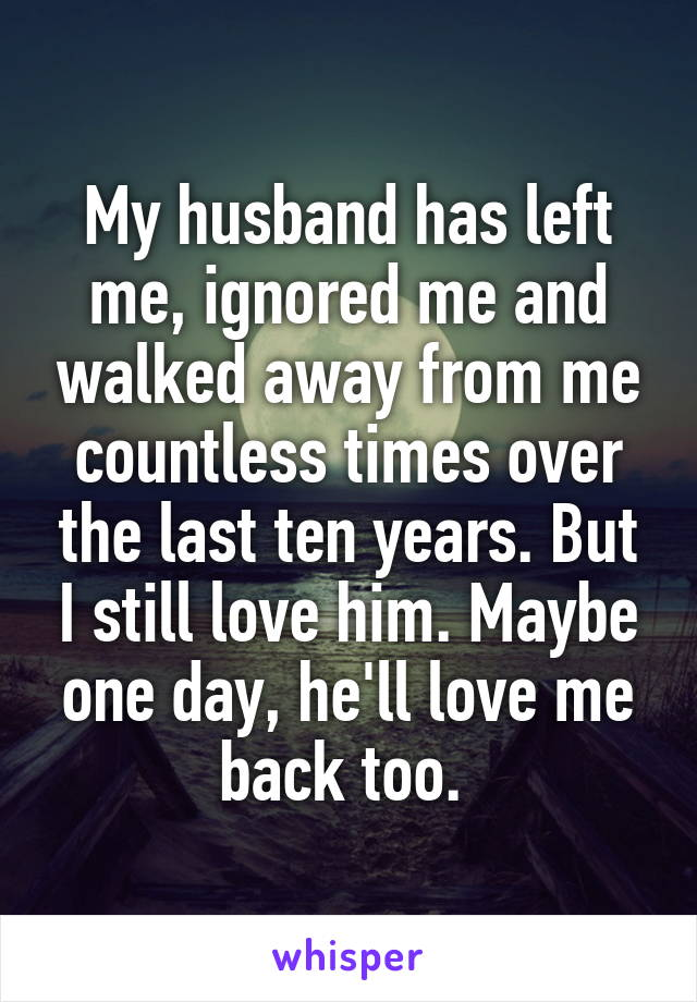 My husband has left me, ignored me and walked away from me countless times over the last ten years. But I still love him. Maybe one day, he'll love me back too.