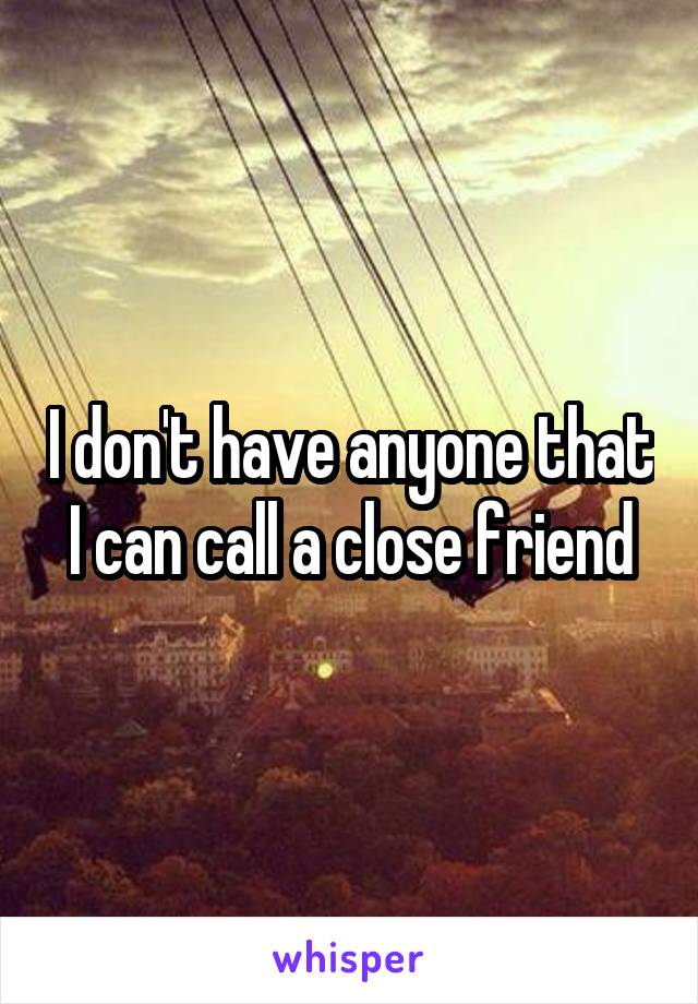 I don't have anyone that I can call a close friend