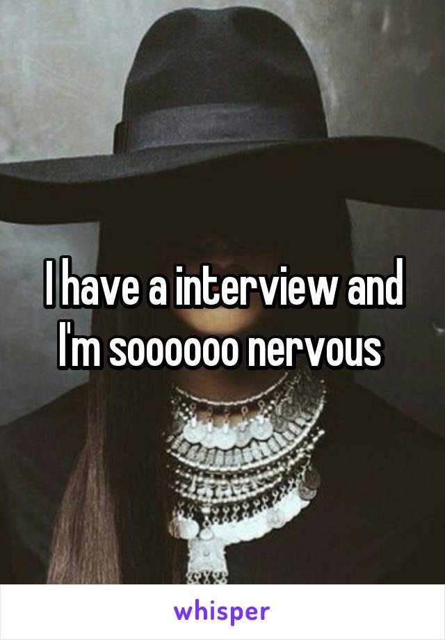 I have a interview and I'm soooooo nervous