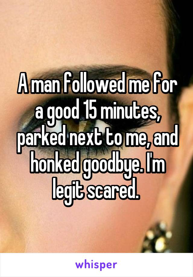 A man followed me for a good 15 minutes, parked next to me, and honked goodbye. I'm legit scared.