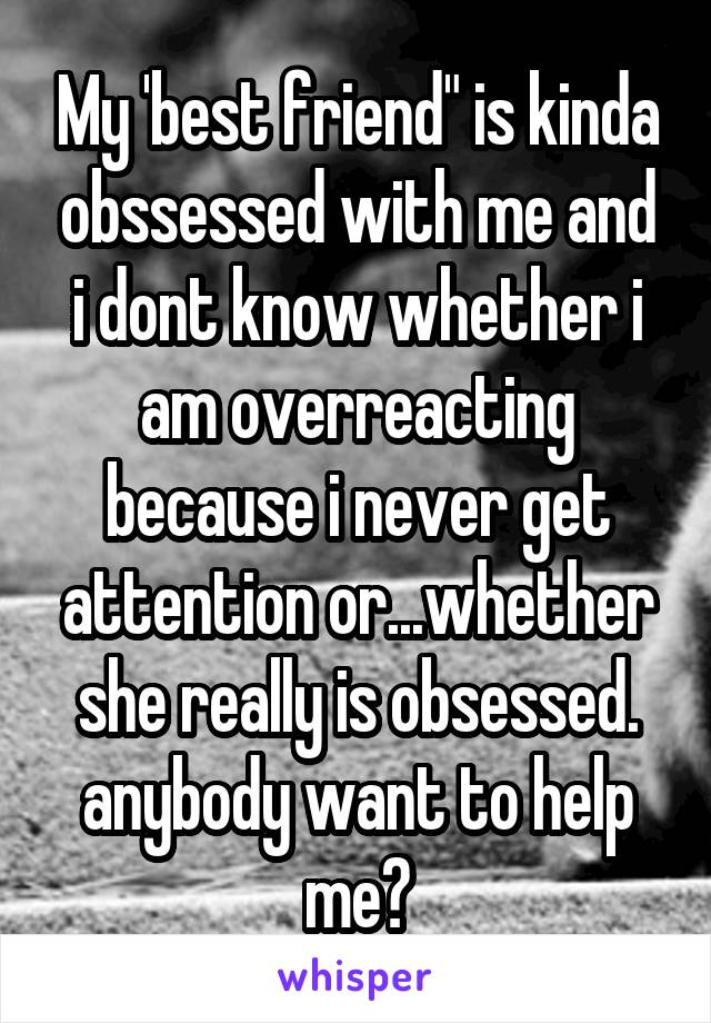 """My 'best friend"""" is kinda obssessed with me and i dont know whether i am overreacting because i never get attention or...whether she really is obsessed. anybody want to help me?"""