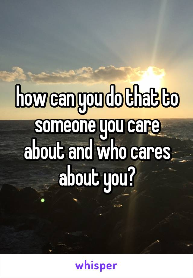 how can you do that to someone you care about and who cares about you?