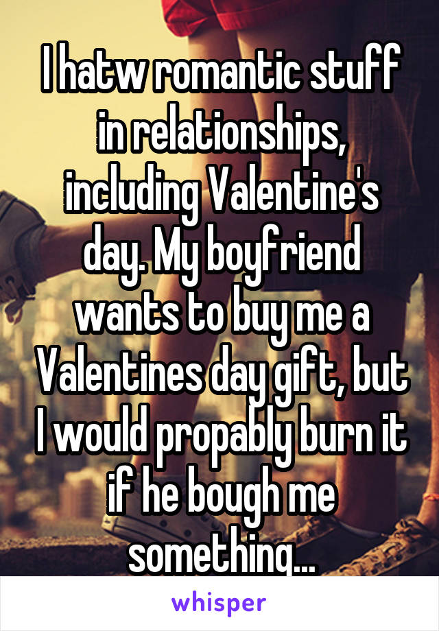 I hatw romantic stuff in relationships, including Valentine's day. My boyfriend wants to buy me a Valentines day gift, but I would propably burn it if he bough me something...