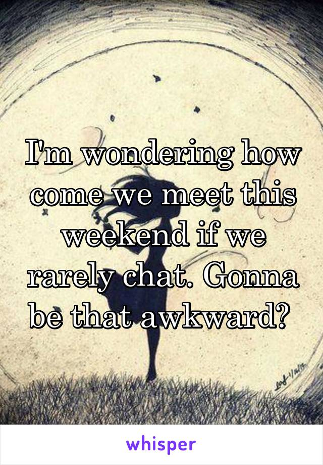 I'm wondering how come we meet this weekend if we rarely chat. Gonna be that awkward?