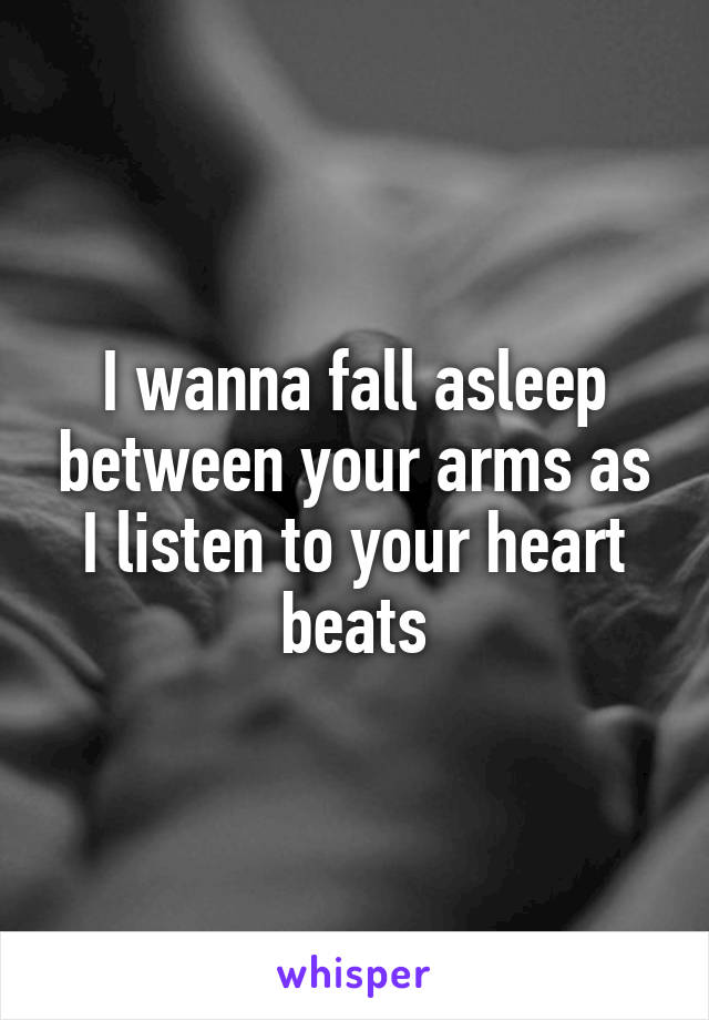 I wanna fall asleep between your arms as I listen to your heart beats