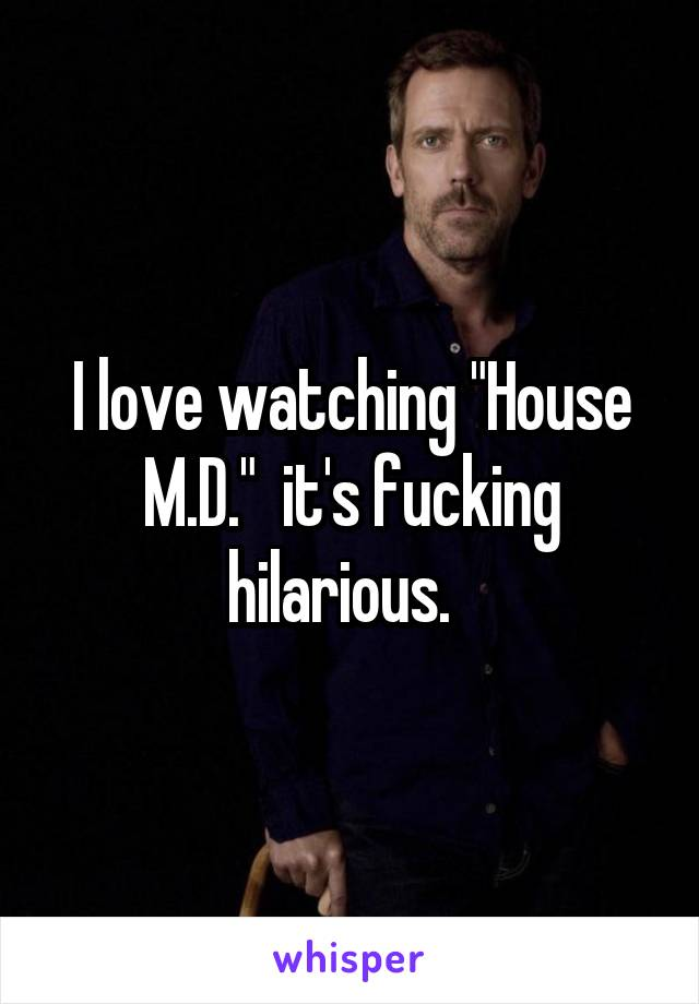 "I love watching ""House M.D.""  it's fucking hilarious."