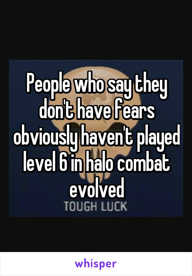 People who say they don't have fears obviously haven't played level 6 in halo combat evolved