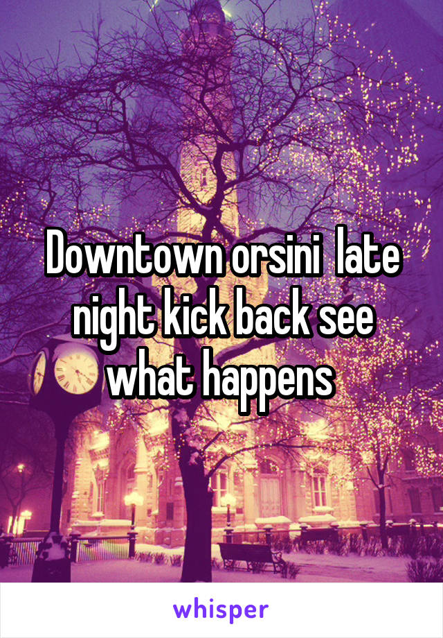 Downtown orsini  late night kick back see what happens
