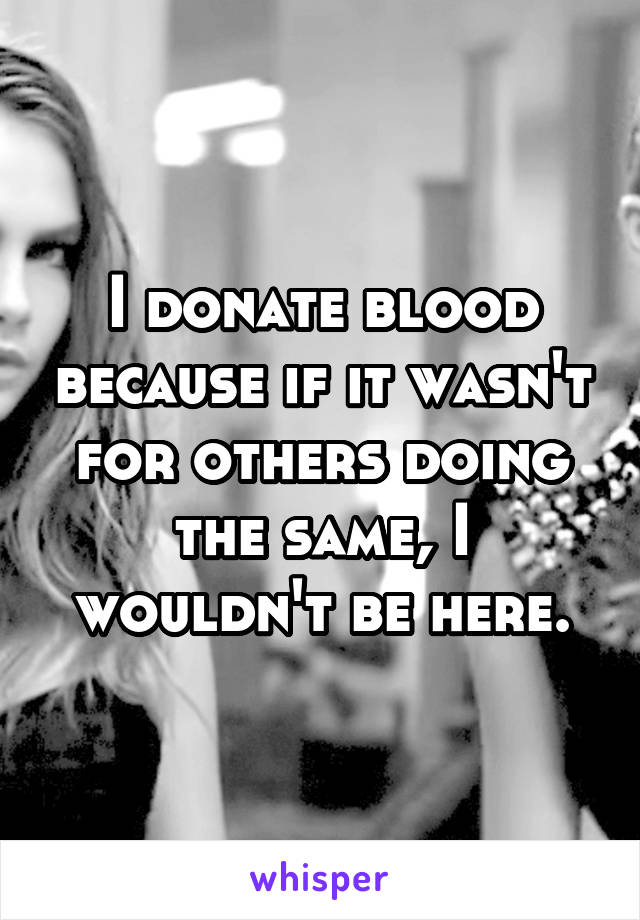 I donate blood because if it wasn't for others doing the same, I wouldn't be here.
