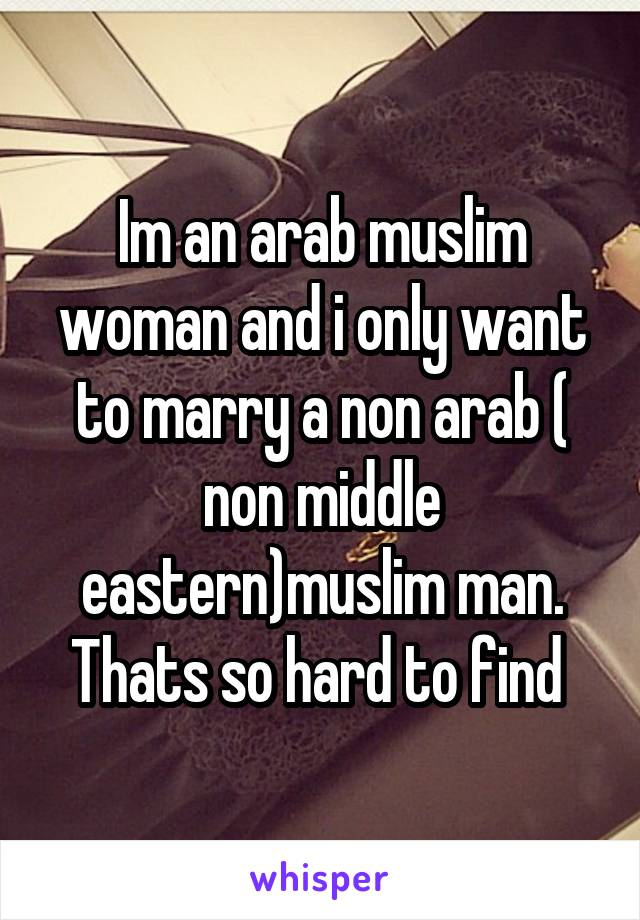 Im an arab muslim woman and i only want to marry a non arab ( non middle eastern)muslim man. Thats so hard to find