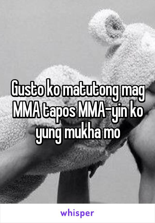 Gusto ko matutong mag MMA tapos MMA-yin ko yung mukha mo