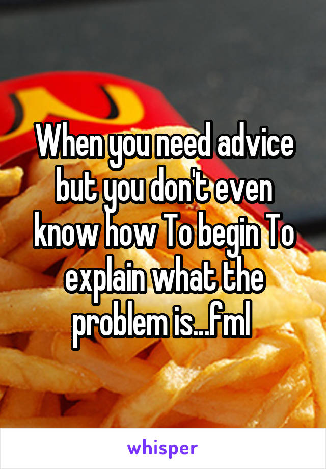 When you need advice but you don't even know how To begin To explain what the problem is...fml