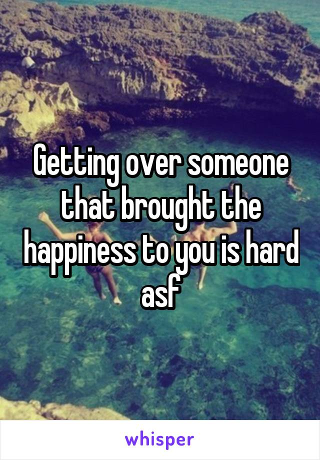 Getting over someone that brought the happiness to you is hard asf