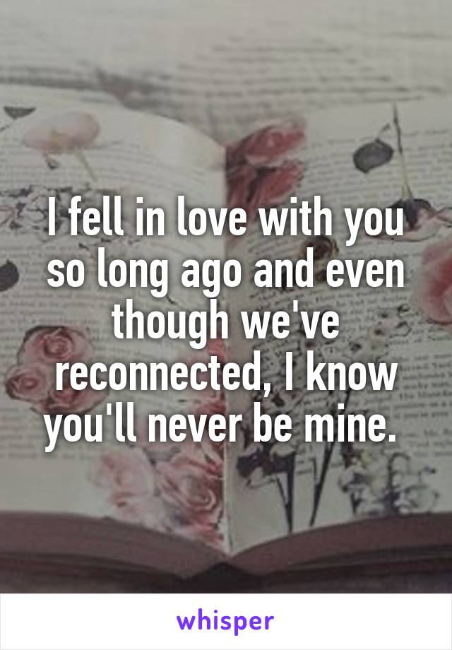 I fell in love with you so long ago and even though we've reconnected, I know you'll never be mine.