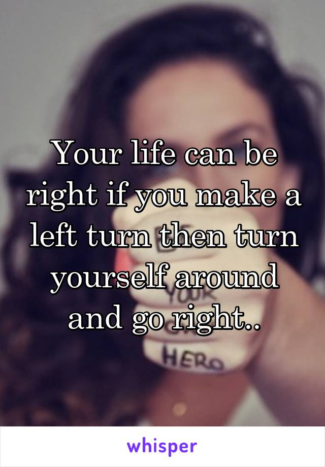 Your life can be right if you make a left turn then turn yourself around and go right..
