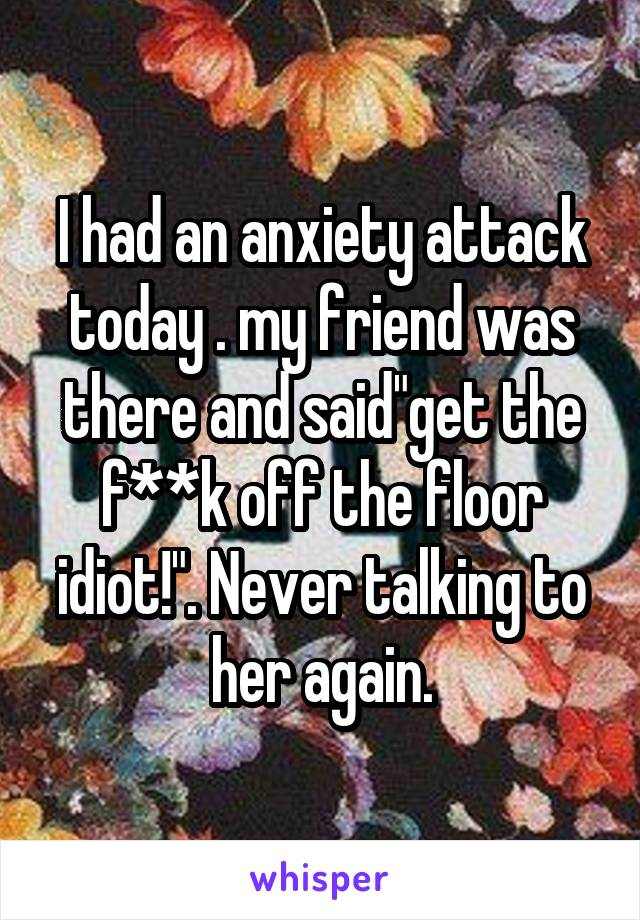 "I had an anxiety attack today . my friend was there and said""get the f**k off the floor idiot!"". Never talking to her again."