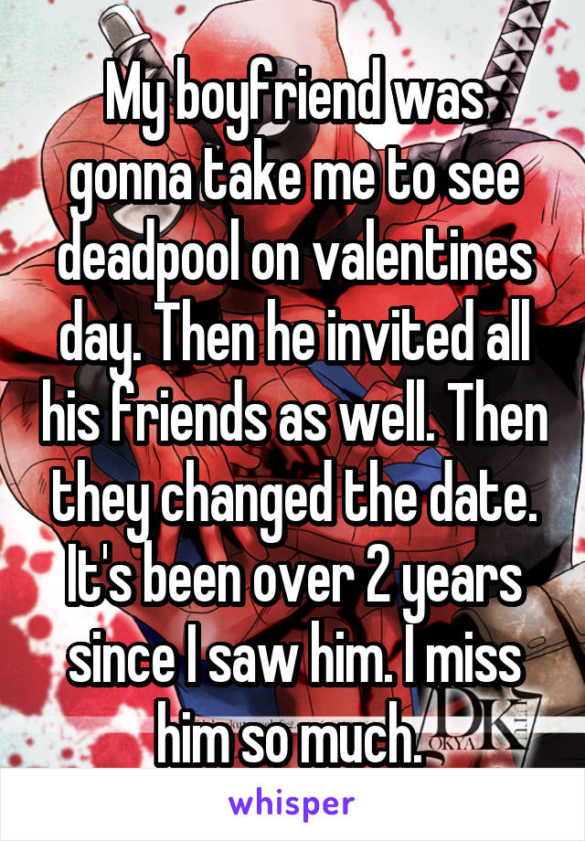 My boyfriend was gonna take me to see deadpool on valentines day. Then he invited all his friends as well. Then they changed the date. It's been over 2 years since I saw him. I miss him so much.
