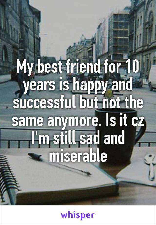 My best friend for 10 years is happy and successful but not the same anymore. Is it cz I'm still sad and miserable