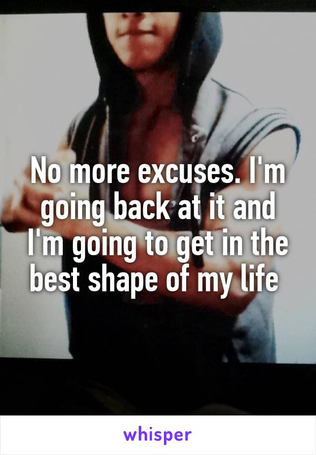 No more excuses. I'm going back at it and I'm going to get in the best shape of my life