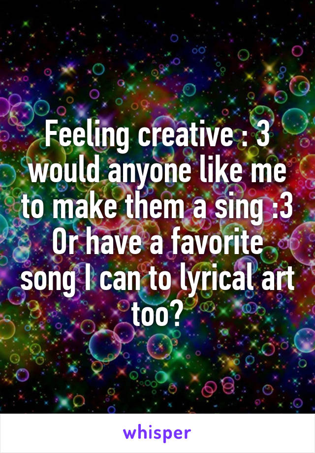 Feeling creative : 3 would anyone like me to make them a sing :3 Or have a favorite song I can to lyrical art too?