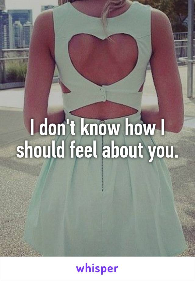 I don't know how I should feel about you.