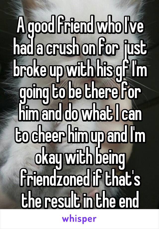 A good friend who I've had a crush on for  just broke up with his gf I'm going to be there for him and do what I can to cheer him up and I'm okay with being friendzoned if that's the result in the end