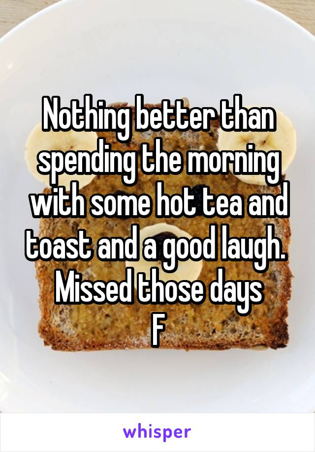 Nothing better than spending the morning with some hot tea and toast and a good laugh.  Missed those days F