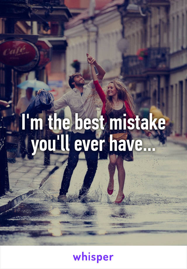 I'm the best mistake you'll ever have...