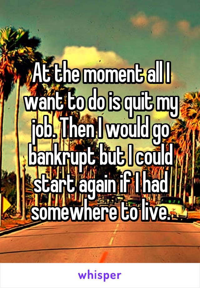 At the moment all I want to do is quit my job. Then I would go bankrupt but I could start again if I had somewhere to live.