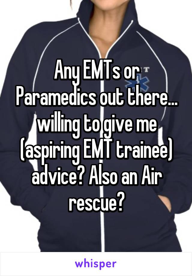 Any EMTs or Paramedics out there... willing to give me (aspiring EMT trainee) advice? Also an Air rescue?
