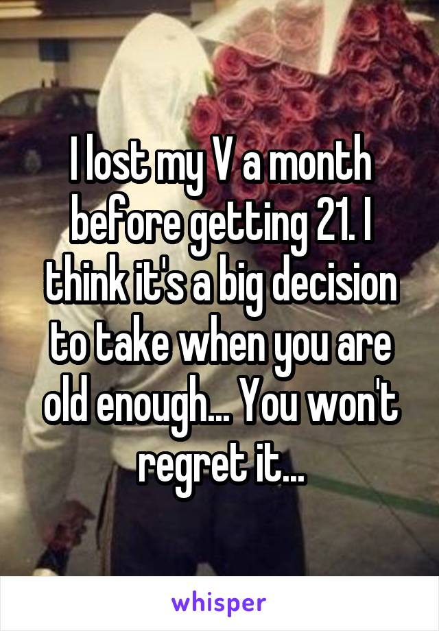 I lost my V a month before getting 21. I think it's a big decision to take when you are old enough... You won't regret it...
