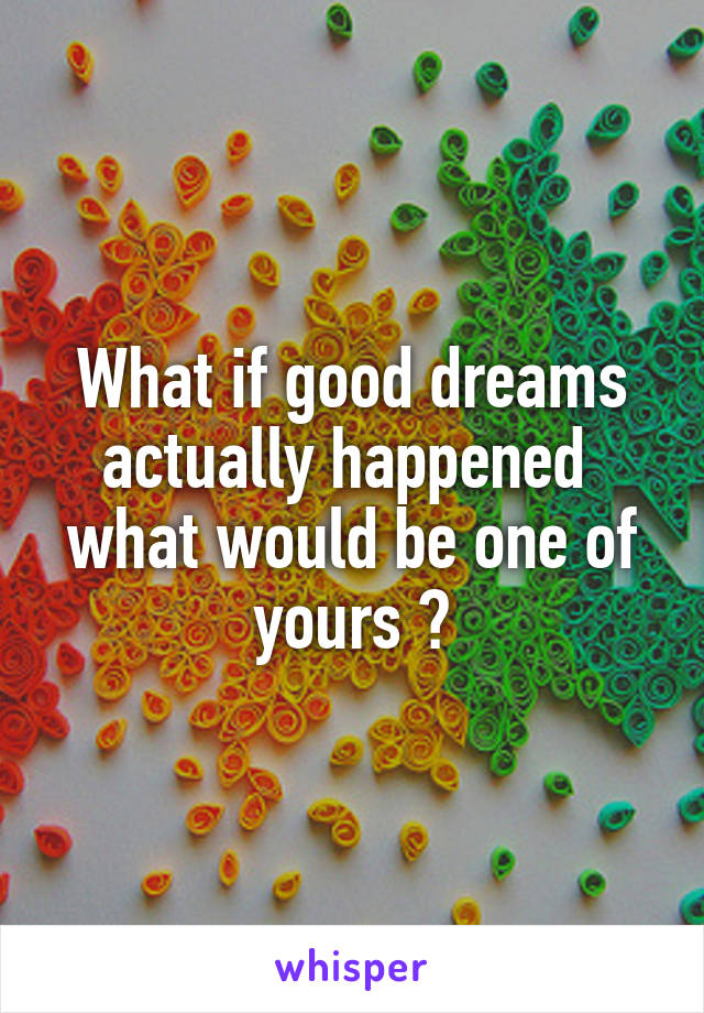 What if good dreams actually happened  what would be one of yours ?