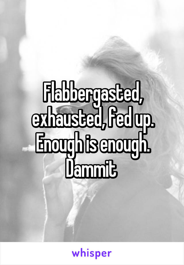 Flabbergasted, exhausted, fed up. Enough is enough. Dammit