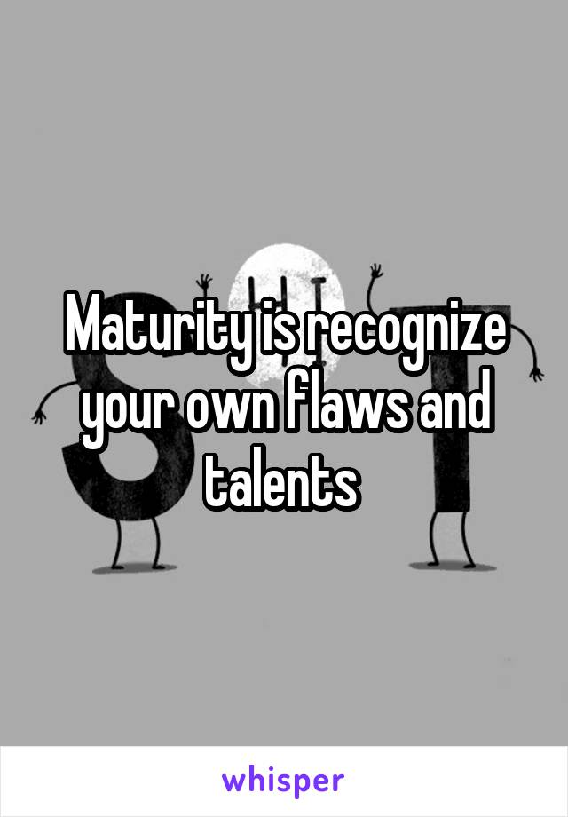 Maturity is recognize your own flaws and talents