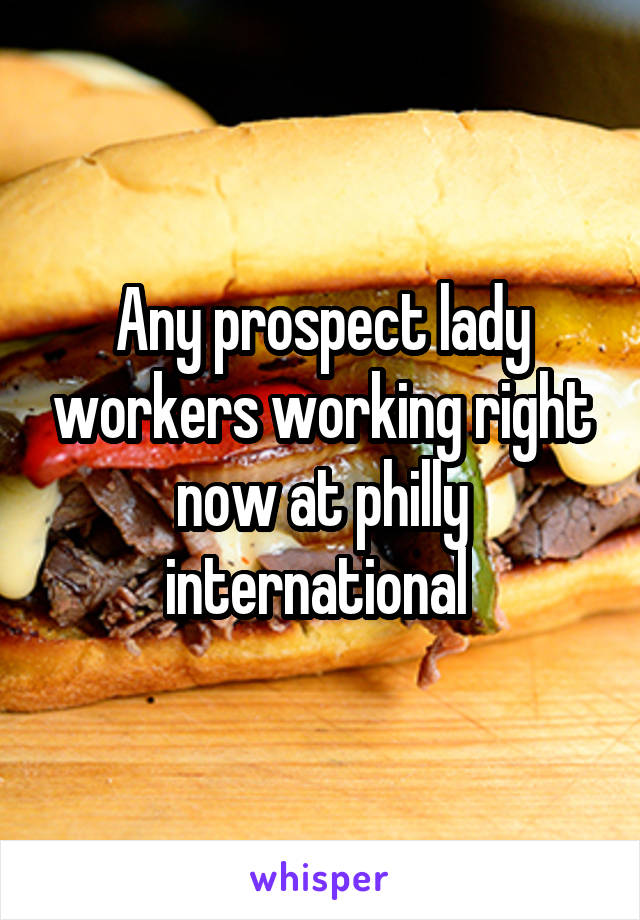 Any prospect lady workers working right now at philly international