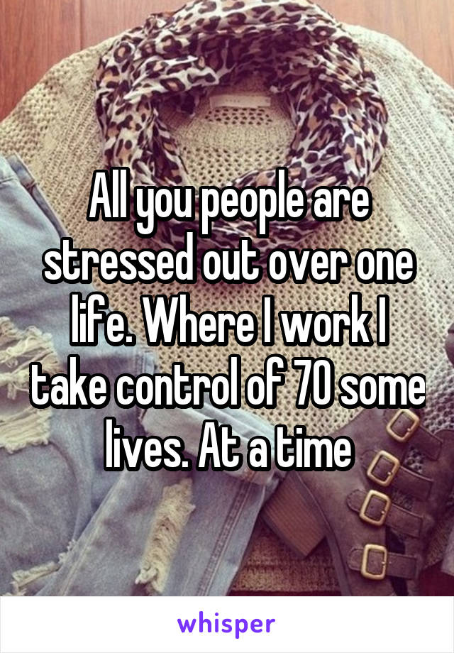 All you people are stressed out over one life. Where I work I take control of 70 some lives. At a time
