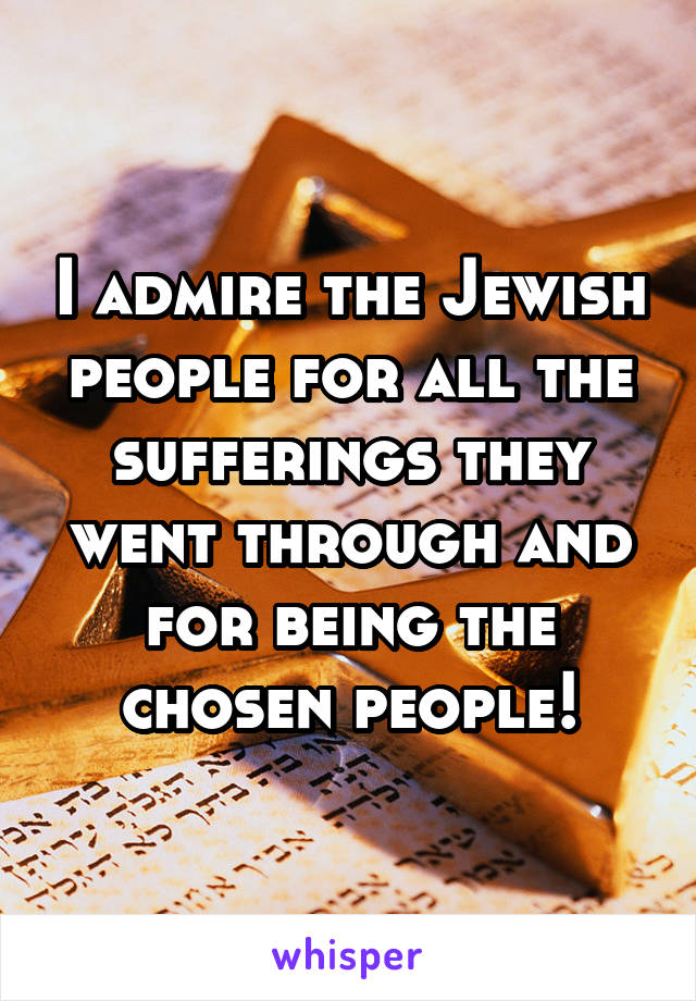 I admire the Jewish people for all the sufferings they went through and for being the chosen people!