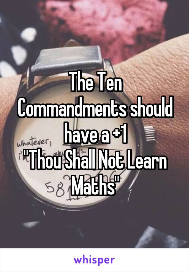 "The Ten Commandments should have a +1 ""Thou Shall Not Learn Maths"""