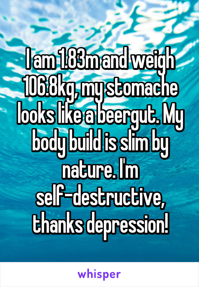 I am 1.83m and weigh 106.8kg, my stomache looks like a beergut. My body build is slim by nature. I'm self-destructive, thanks depression!