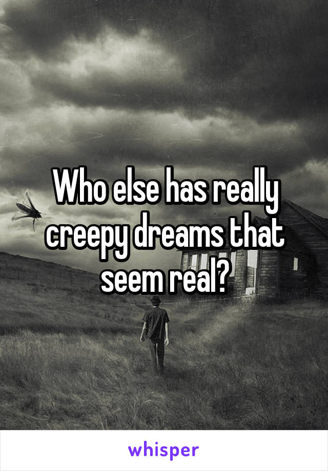 Who else has really creepy dreams that seem real?