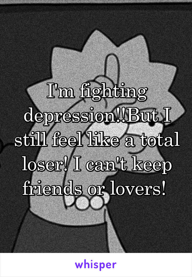 I'm fighting depression!!But I still feel like a total loser! I can't keep friends or lovers!
