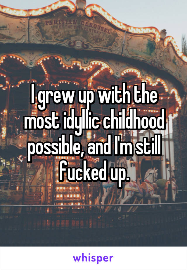 I grew up with the most idyllic childhood possible, and I'm still fucked up.
