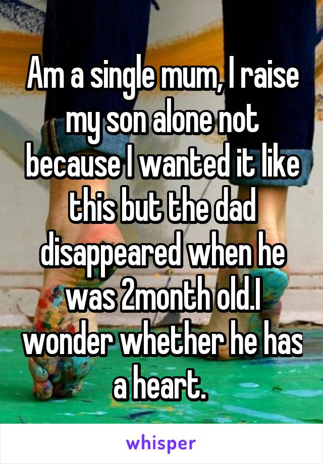 Am a single mum, I raise my son alone not because I wanted it like this but the dad disappeared when he was 2month old.I wonder whether he has a heart.
