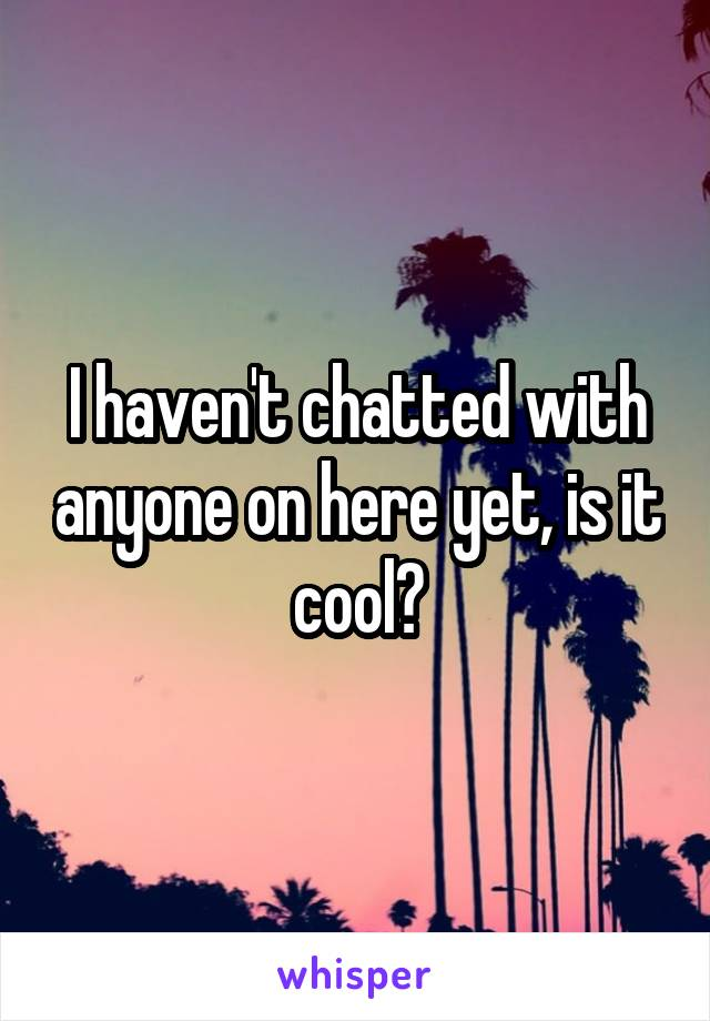 I haven't chatted with anyone on here yet, is it cool?
