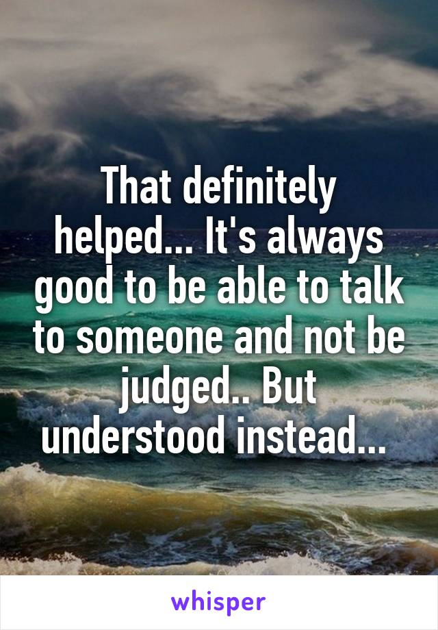 That definitely helped... It's always good to be able to talk to someone and not be judged.. But understood instead...