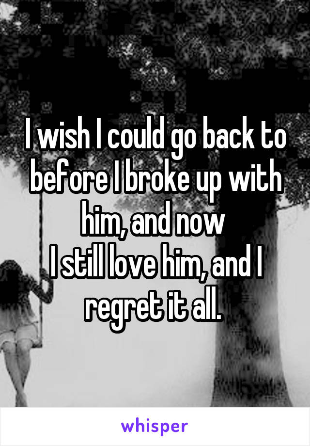 I wish I could go back to before I broke up with him, and now  I still love him, and I regret it all.
