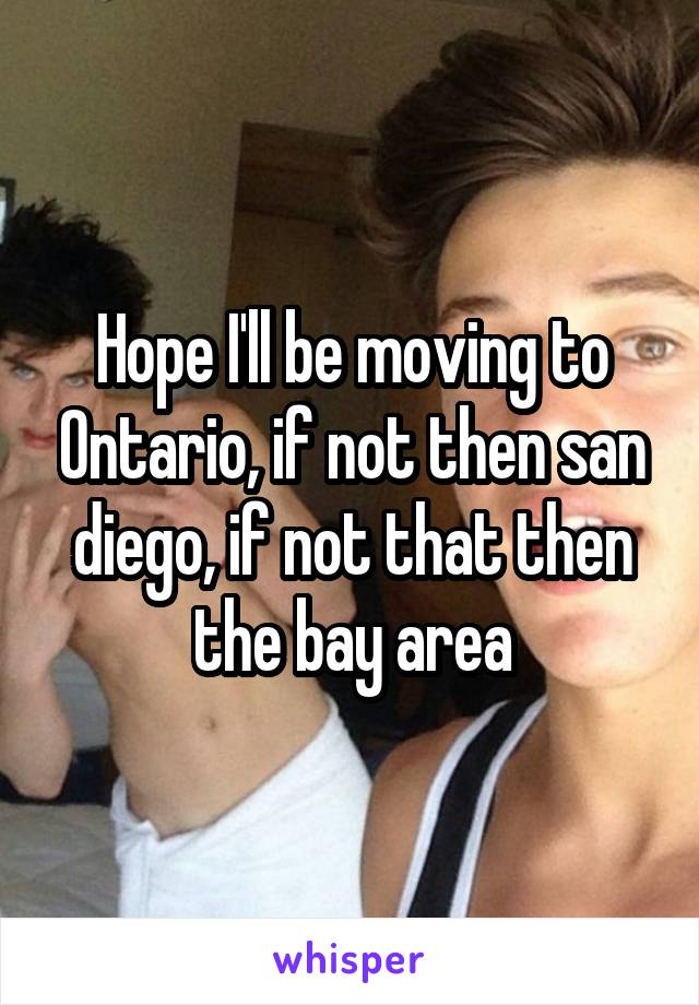 Hope I'll be moving to Ontario, if not then san diego, if not that then the bay area