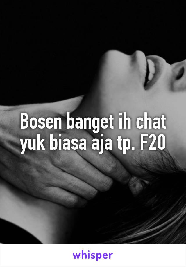 Bosen banget ih chat yuk biasa aja tp. F20