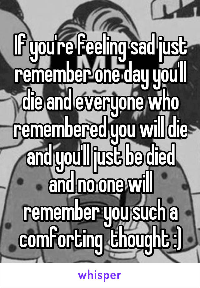 If you're feeling sad just remember one day you'll die and everyone who remembered you will die and you'll just be died and no one will remember you such a comforting  thought :)